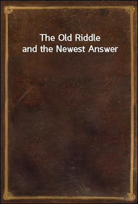 The Old Riddle and the Newest Answer