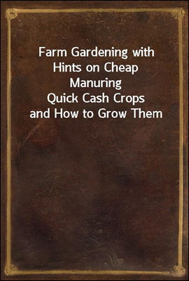 Farm Gardening with Hints on Cheap Manuring