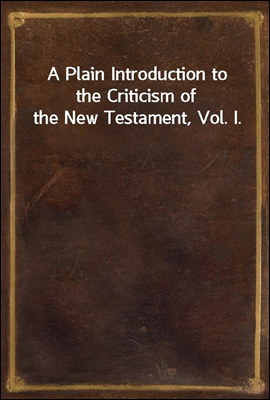 A Plain Introduction to the Criticism of the New Testament, Vol. I.