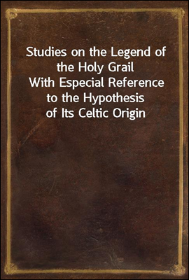 Studies on the Legend of the Holy Grail With Especial Reference to the Hypothesis of Its Celtic Origin