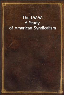 The I.W.W. A Study of American...