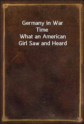 Germany in War Time What an American Girl Saw and Heard