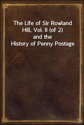 The Life of Sir Rowland Hill, Vol. II (of 2) and the History of Penny Postage