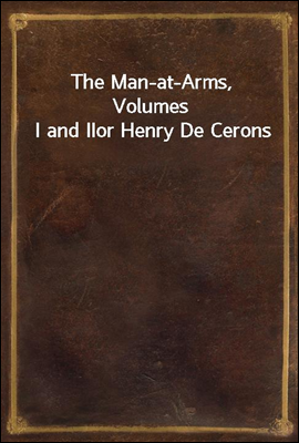 The Man-at-Arms, Volumes I and II or Henry De Cerons