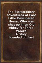 The Extraordinary Adventures of Poor Little Bewildered Henry, Who was shut up in an Old Abbey for Three Weeks