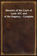 Memoirs of the Court of Louis XIV. and of the Regency - Complete